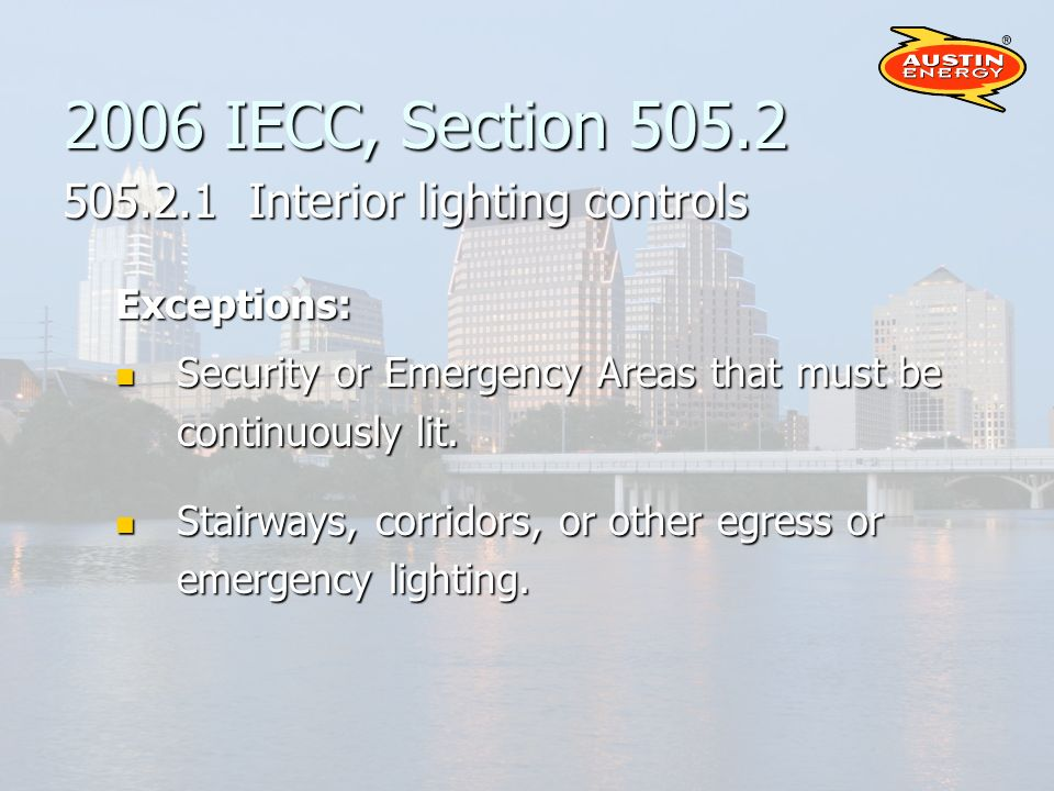 2006 IECC, Section 505.2 505.2.1 Interior lighting controls Exceptions: Security or Emergency Areas that must be continuously lit.