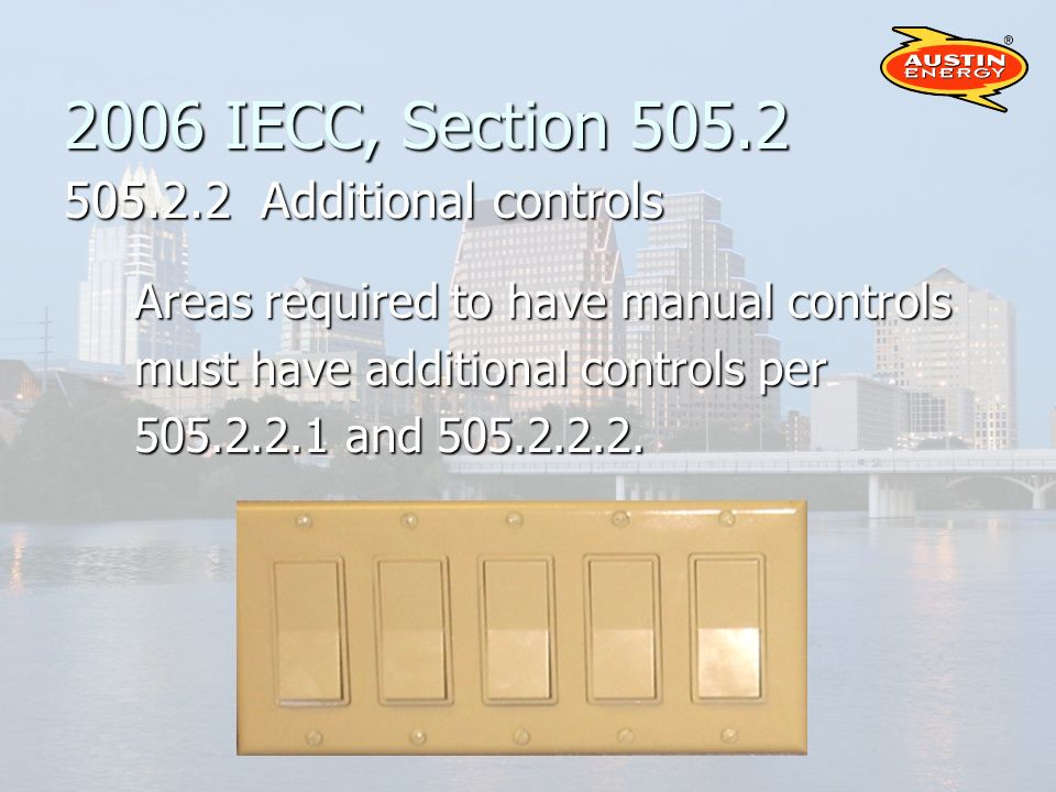 2006 IECC, Section 505.2 505.2.2 Additional controls Areas required to have manual controls must have additional controls per 505.2.2.1 and 505.2.2.2.