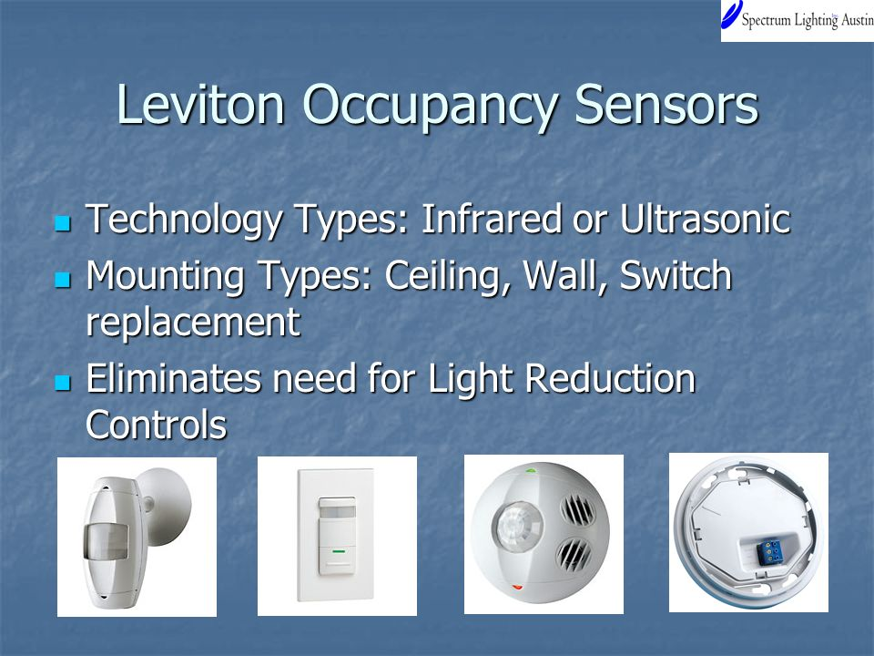 Leviton Occupancy Sensors Technology Types: Infrared or Ultrasonic Technology Types: Infrared or Ultrasonic Mounting Types: Ceiling, Wall, Switch replacement Mounting Types: Ceiling, Wall, Switch replacement Eliminates need for Light Reduction Controls Eliminates need for Light Reduction Controls