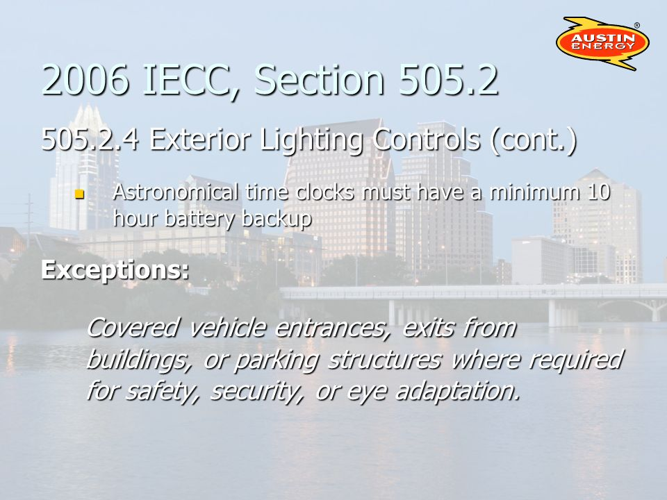 2006 IECC, Section 505.2 505.2.4 Exterior Lighting Controls (cont.) Astronomical time clocks must have a minimum 10 hour battery backup Astronomical time clocks must have a minimum 10 hour battery backupExceptions: Covered vehicle entrances, exits from buildings, or parking structures where required for safety, security, or eye adaptation.