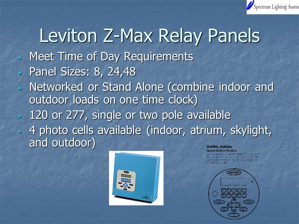 Leviton Z-Max Relay Panels Meet Time of Day Requirements Meet Time of Day Requirements Panel Sizes: 8, 24,48 Panel Sizes: 8, 24,48 Networked or Stand Alone (combine indoor and outdoor loads on one time clock) Networked or Stand Alone (combine indoor and outdoor loads on one time clock) 120 or 277, single or two pole available 120 or 277, single or two pole available 4 photo cells available (indoor, atrium, skylight, and outdoor) 4 photo cells available (indoor, atrium, skylight, and outdoor)