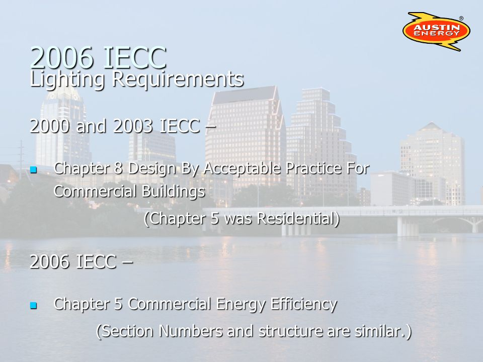 2006 IECC Lighting Requirements 2000 and 2003 IECC – Chapter 8 Design By Acceptable Practice For Commercial Buildings Chapter 8 Design By Acceptable Practice For Commercial Buildings (Chapter 5 was Residential) 2006 IECC – Chapter 5 Commercial Energy Efficiency Chapter 5 Commercial Energy Efficiency (Section Numbers and structure are similar.)