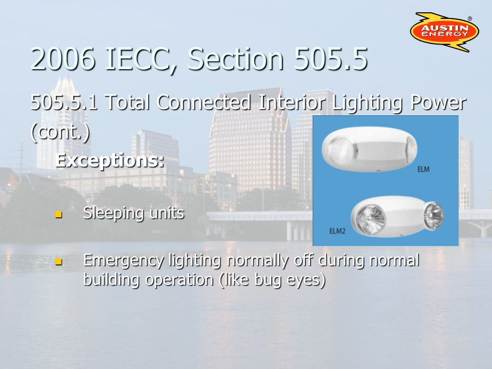 2006 IECC, Section 505.5 505.5.1 Total Connected Interior Lighting Power (cont.)Exceptions: Sleeping units Sleeping units Emergency lighting normally off during normal building operation (like bug eyes) Emergency lighting normally off during normal building operation (like bug eyes)