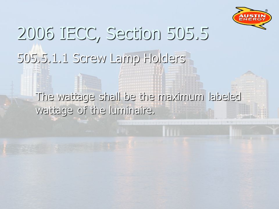 2006 IECC, Section 505.5 505.5.1.1 Screw Lamp Holders The wattage shall be the maximum labeled wattage of the luminaire.