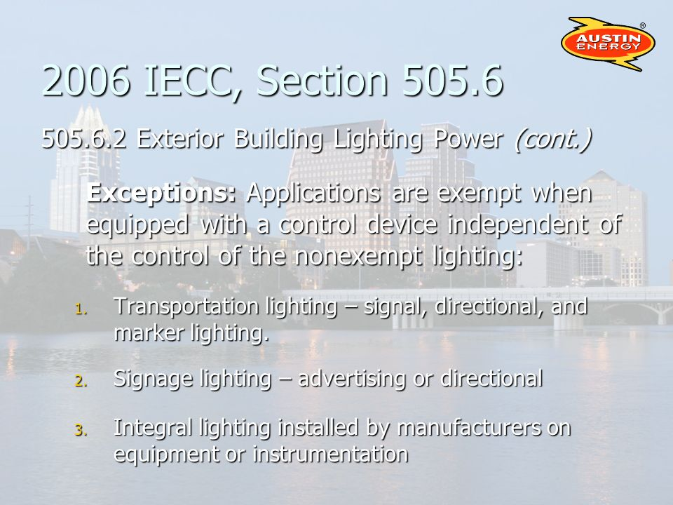 2006 IECC, Section 505.6 505.6.2 Exterior Building Lighting Power (cont.) Exceptions: Applications are exempt when equipped with a control device independent of the control of the nonexempt lighting: 1.