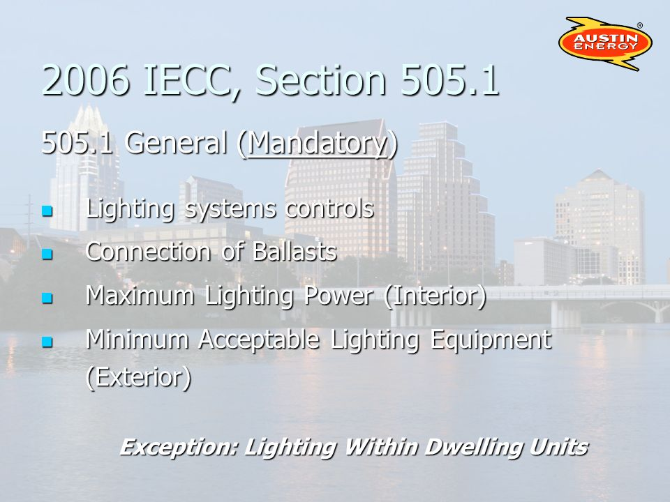 2006 IECC, Section 505.1 505.1 General (Mandatory) Lighting systems controls Lighting systems controls Connection of Ballasts Connection of Ballasts Maximum Lighting Power (Interior) Maximum Lighting Power (Interior) Minimum Acceptable Lighting Equipment (Exterior) Minimum Acceptable Lighting Equipment (Exterior) Exception: Lighting Within Dwelling Units