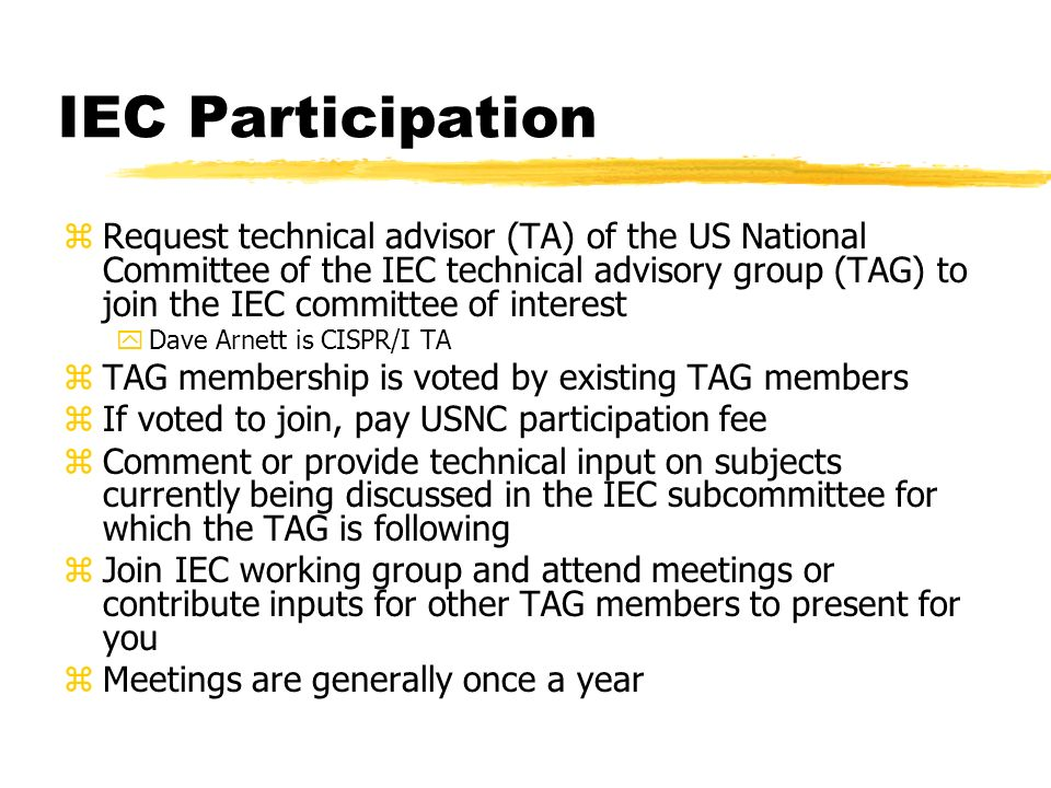 IEC Participation zRequest technical advisor (TA) of the US National Committee of the IEC technical advisory group (TAG) to join the IEC committee of interest yDave Arnett is CISPR/I TA zTAG membership is voted by existing TAG members zIf voted to join, pay USNC participation fee zComment or provide technical input on subjects currently being discussed in the IEC subcommittee for which the TAG is following zJoin IEC working group and attend meetings or contribute inputs for other TAG members to present for you zMeetings are generally once a year