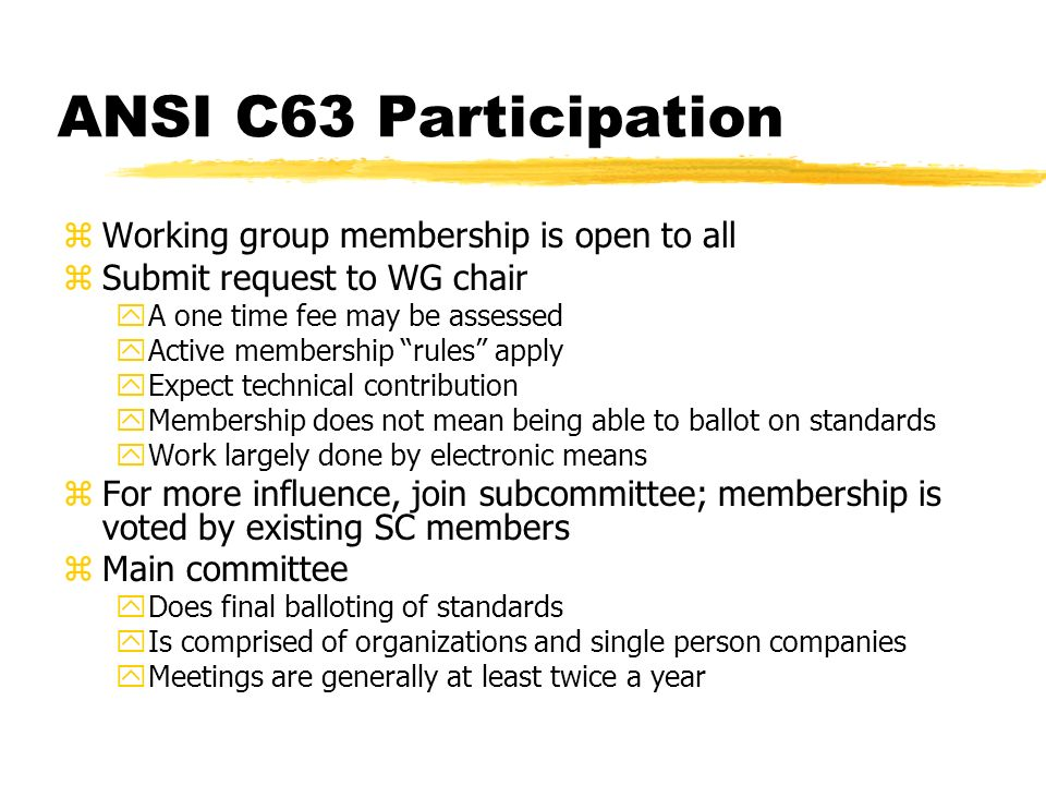ANSI C63 Participation zWorking group membership is open to all zSubmit request to WG chair yA one time fee may be assessed yActive membership rules apply yExpect technical contribution yMembership does not mean being able to ballot on standards yWork largely done by electronic means zFor more influence, join subcommittee; membership is voted by existing SC members zMain committee yDoes final balloting of standards yIs comprised of organizations and single person companies yMeetings are generally at least twice a year