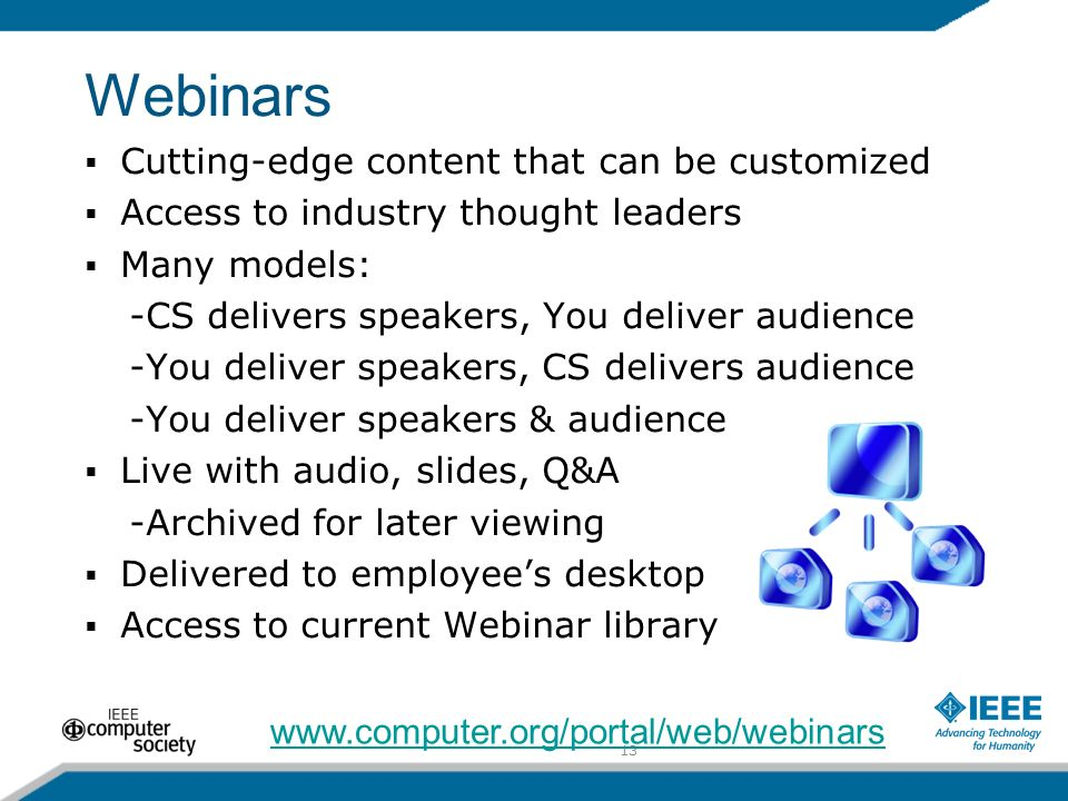13 Webinars Cutting-edge content that can be customized Access to industry thought leaders Many models: -CS delivers speakers, You deliver audience -You deliver speakers, CS delivers audience -You deliver speakers & audience Live with audio, slides, Q&A -Archived for later viewing Delivered to employees desktop Access to current Webinar library www.computer.org/portal/web/webinars