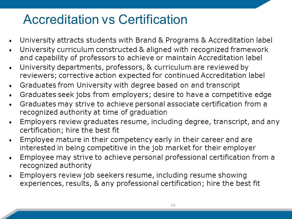 16 Accreditation vs Certification University attracts students with Brand & Programs & Accreditation label University curriculum constructed & aligned with recognized framework and capability of professors to achieve or maintain Accreditation label University departments, professors, & curriculum are reviewed by reviewers; corrective action expected for continued Accreditation label Graduates from University with degree based on and transcript Graduates seek jobs from employers; desire to have a competitive edge Graduates may strive to achieve personal associate certification from a recognized authority at time of graduation Employers review graduates resume, including degree, transcript, and any certification; hire the best fit Employee mature in their competency early in their career and are interested in being competitive in the job market for their employer Employee may strive to achieve personal professional certification from a recognized authority Employers review job seekers resume, including resume showing experiences, results, & any professional certification; hire the best fit