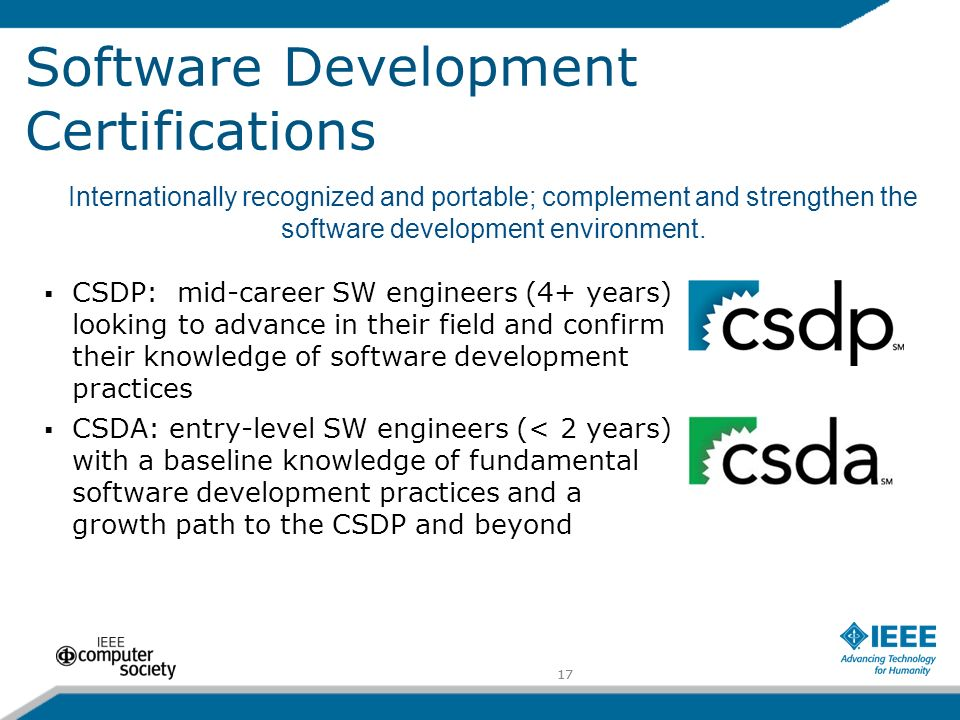 17 Software Development Certifications CSDP: mid-career SW engineers (4+ years) looking to advance in their field and confirm their knowledge of software development practices CSDA: entry-level SW engineers (< 2 years) with a baseline knowledge of fundamental software development practices and a growth path to the CSDP and beyond Internationally recognized and portable; complement and strengthen the software development environment.