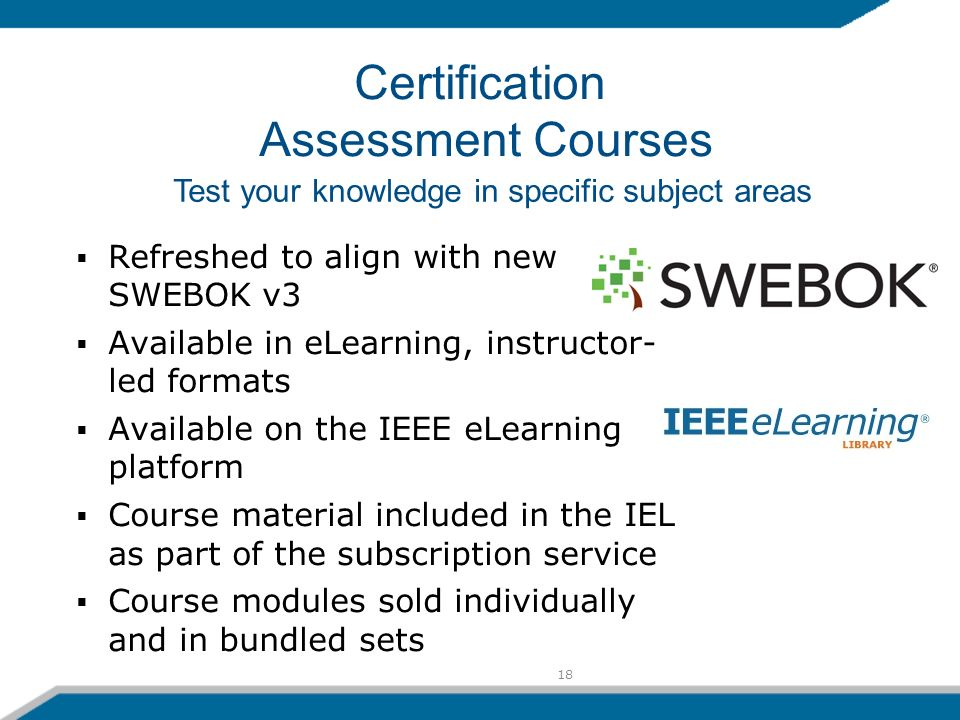 18 Refreshed to align with new SWEBOK v3 Available in eLearning, instructor- led formats Available on the IEEE eLearning platform Course material included in the IEL as part of the subscription service Course modules sold individually and in bundled sets Test your knowledge in specific subject areas Certification Assessment Courses