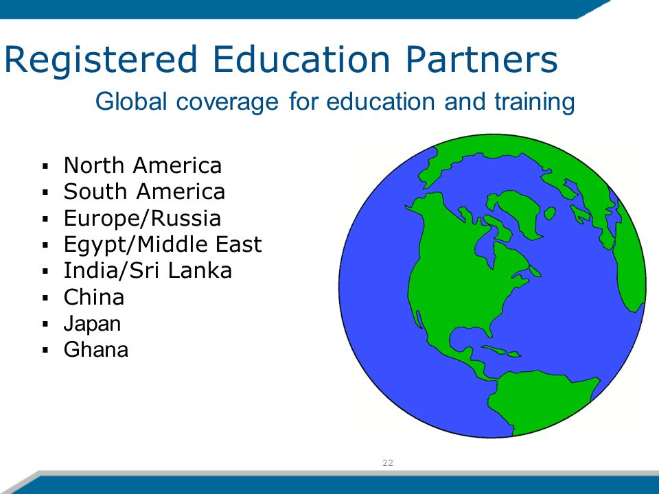 22 Registered Education Partners North America South America Europe/Russia Egypt/Middle East India/Sri Lanka China Japan Ghana Global coverage for education and training