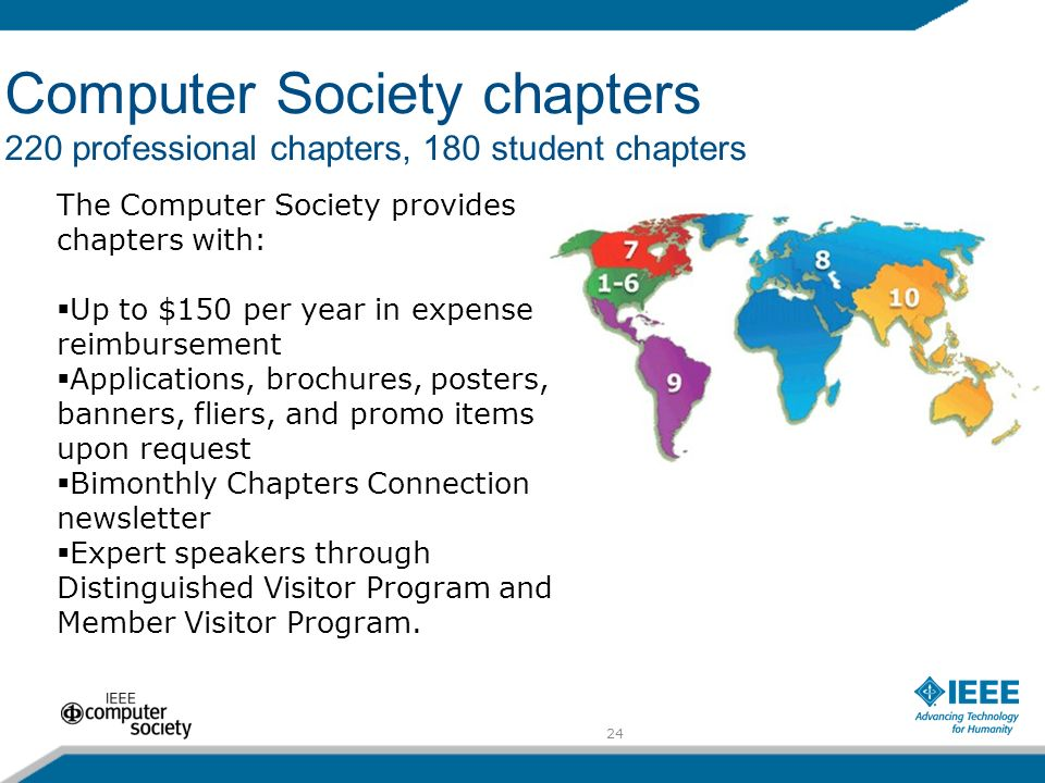 24 Computer Society chapters 220 professional chapters, 180 student chapters The Computer Society provides chapters with: Up to $150 per year in expense reimbursement Applications, brochures, posters, banners, fliers, and promo items upon request Bimonthly Chapters Connection newsletter Expert speakers through Distinguished Visitor Program and Member Visitor Program.