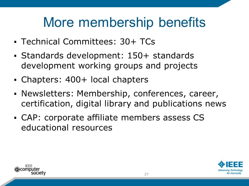 27 More membership benefits Technical Committees: 30+ TCs Standards development: 150+ standards development working groups and projects Chapters: 400+ local chapters Newsletters: Membership, conferences, career, certification, digital library and publications news CAP: corporate affiliate members assess CS educational resources 27