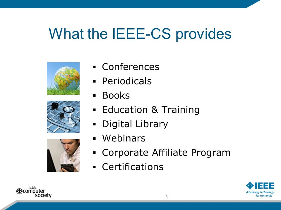3 What the IEEE-CS provides Conferences Periodicals Books Education & Training Digital Library Webinars Corporate Affiliate Program Certifications 3
