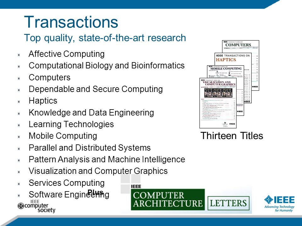 32 Transactions Top quality, state-of-the-art research Thirteen Titles Plus Affective Computing Computational Biology and Bioinformatics Computers Dependable and Secure Computing Haptics Knowledge and Data Engineering Learning Technologies Mobile Computing Parallel and Distributed Systems Pattern Analysis and Machine Intelligence Visualization and Computer Graphics Services Computing Software Engineering