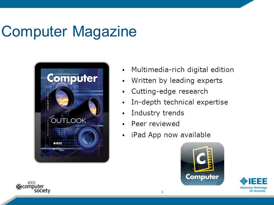 6 Computer Magazine Multimedia-rich digital edition Written by leading experts Cutting-edge research In-depth technical expertise Industry trends Peer reviewed iPad App now available 6