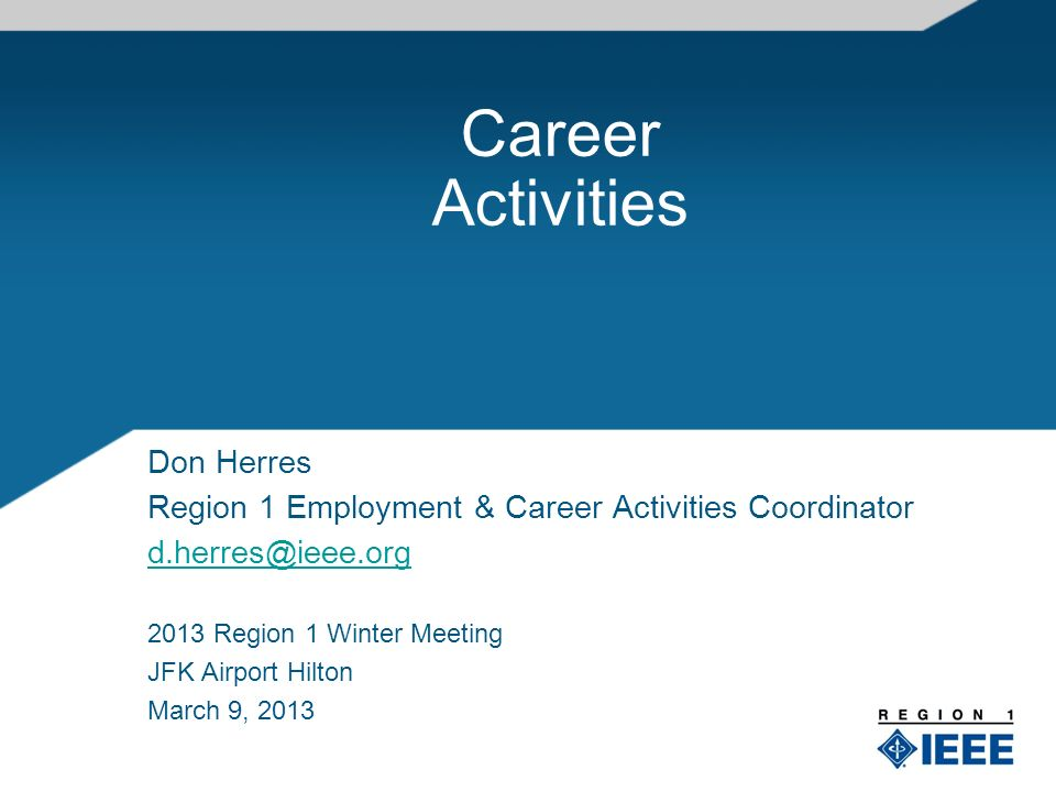 Career Activities Don Herres Region 1 Employment & Career Activities Coordinator d.herres@ieee.org 2013 Region 1 Winter Meeting JFK Airport Hilton March 9, 2013