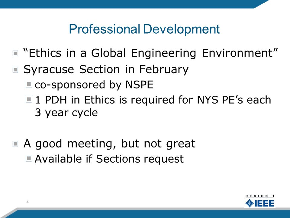 4 Professional Development Ethics in a Global Engineering Environment Syracuse Section in February co-sponsored by NSPE 1 PDH in Ethics is required for NYS PEs each 3 year cycle A good meeting, but not great Available if Sections request 4