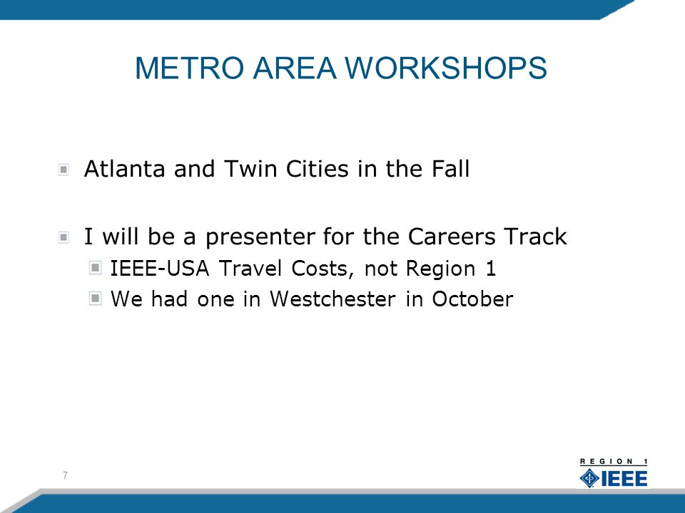 7 METRO AREA WORKSHOPS Atlanta and Twin Cities in the Fall I will be a presenter for the Careers Track IEEE-USA Travel Costs, not Region 1 We had one in Westchester in October