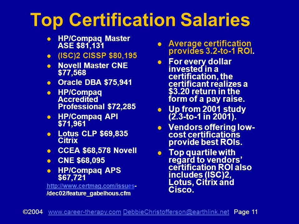© Page Top Certification Salaries HP/Compaq Master ASE $81,131 (ISC)2 CISSP $80,195 Novell Master CNE $77,568 Oracle DBA $75,941 HP/Compaq Accredited Professional $72,285 HP/Compaq API $71,961 Lotus CLP $69,835 Citrix CCEA $68,578 Novell CNE $68,095 HP/Compaq APS $67,721   /dec02/feature_gabelhous.cfm Average certification provides 3.2-to-1 ROI.