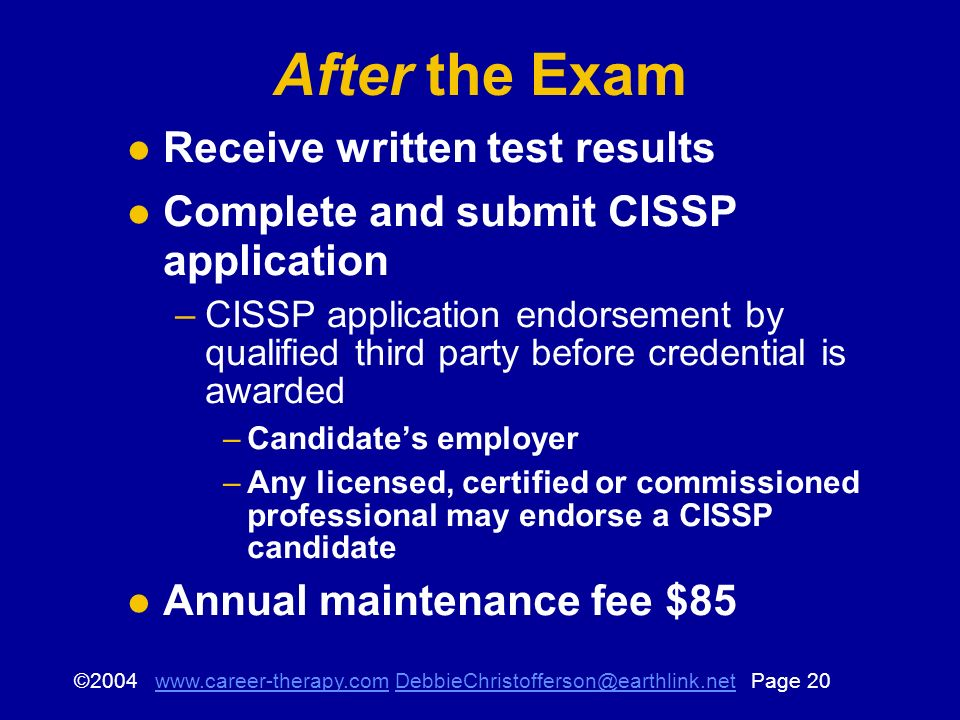 © Page After the Exam Receive written test results Complete and submit CISSP application –CISSP application endorsement by qualified third party before credential is awarded –Candidates employer –Any licensed, certified or commissioned professional may endorse a CISSP candidate Annual maintenance fee $85