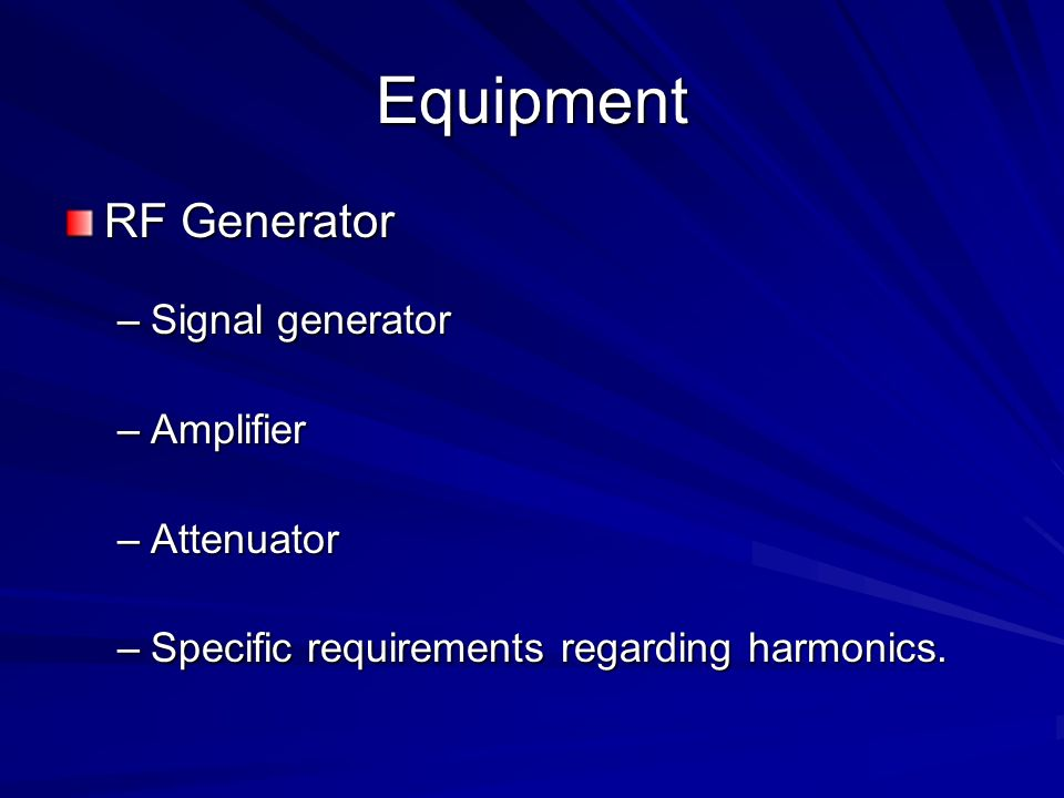 Equipment RF Generator –Signal generator –Amplifier –Attenuator –Specific requirements regarding harmonics.