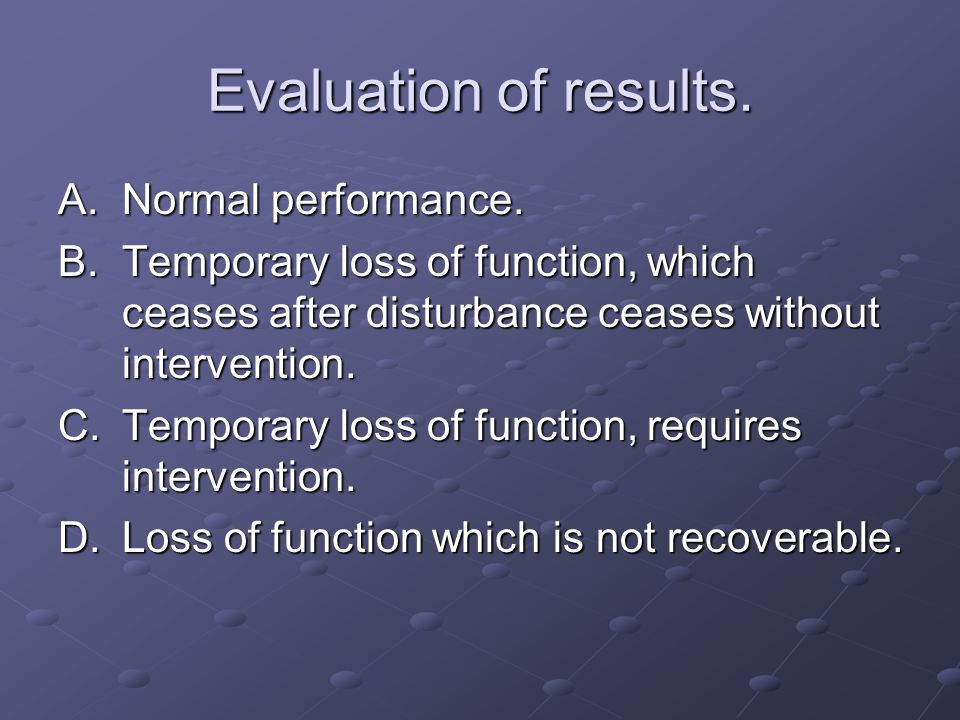 Evaluation of results. A.Normal performance. B.Temporary loss of function, which ceases after disturbance ceases without intervention. C.Temporary los