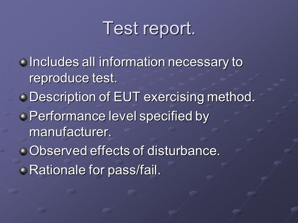 Test report. Includes all information necessary to reproduce test. Description of EUT exercising method. Performance level specified by manufacturer.