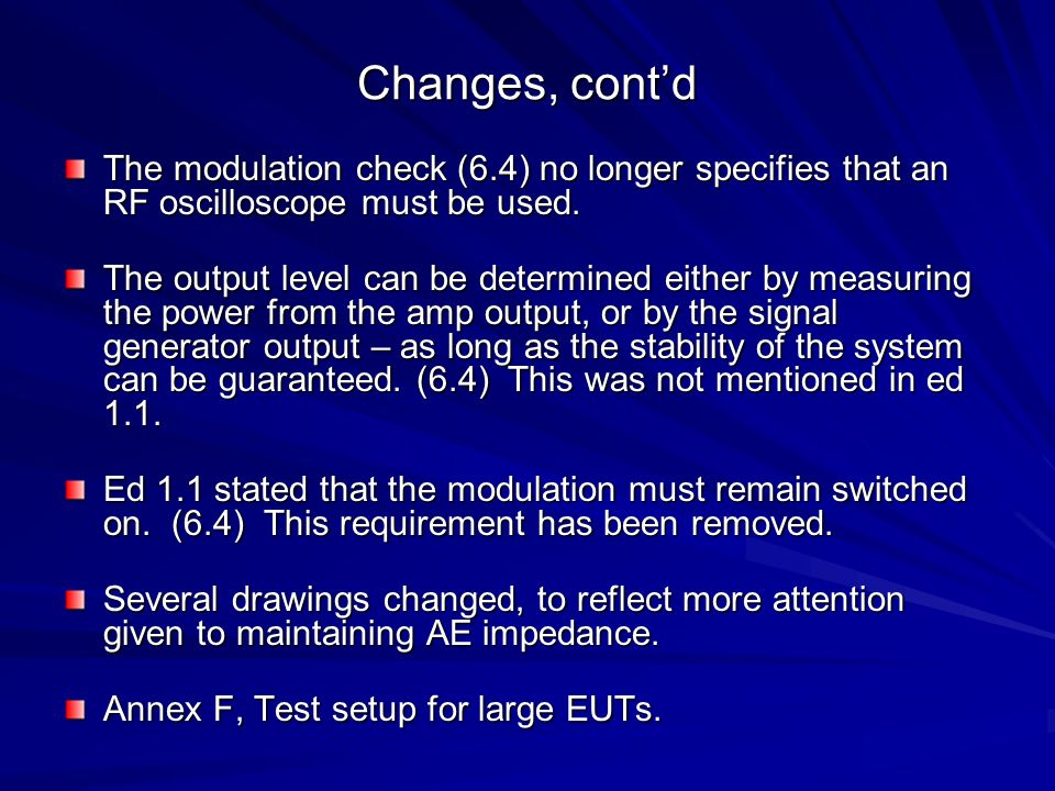 Changes, contd The modulation check (6.4) no longer specifies that an RF oscilloscope must be used. The output level can be determined either by measu