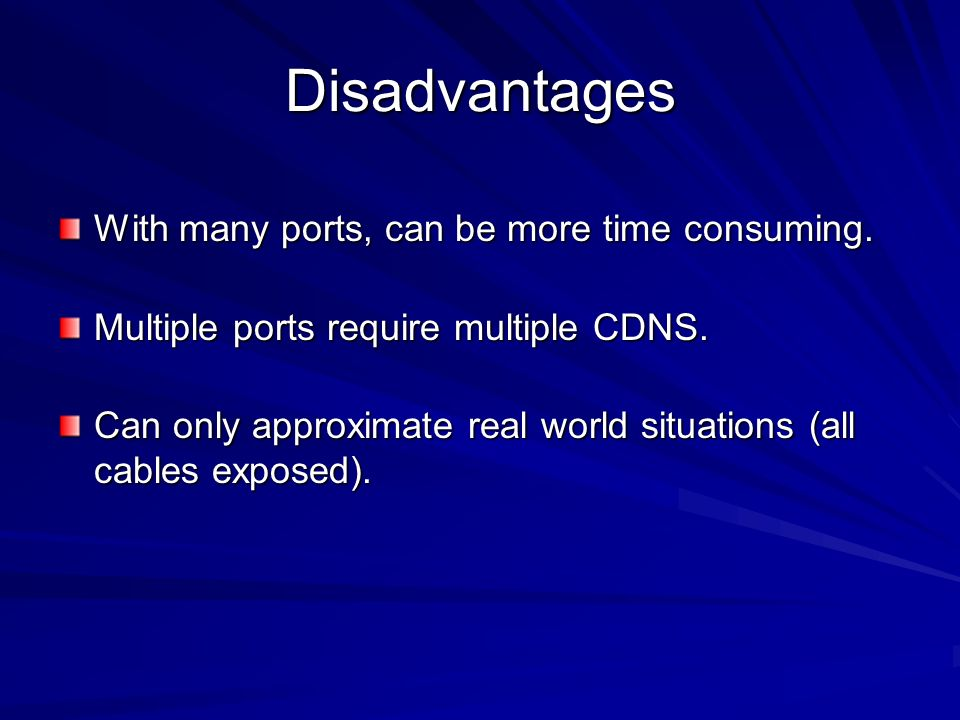 Disadvantages With many ports, can be more time consuming. Multiple ports require multiple CDNS. Can only approximate real world situations (all cable