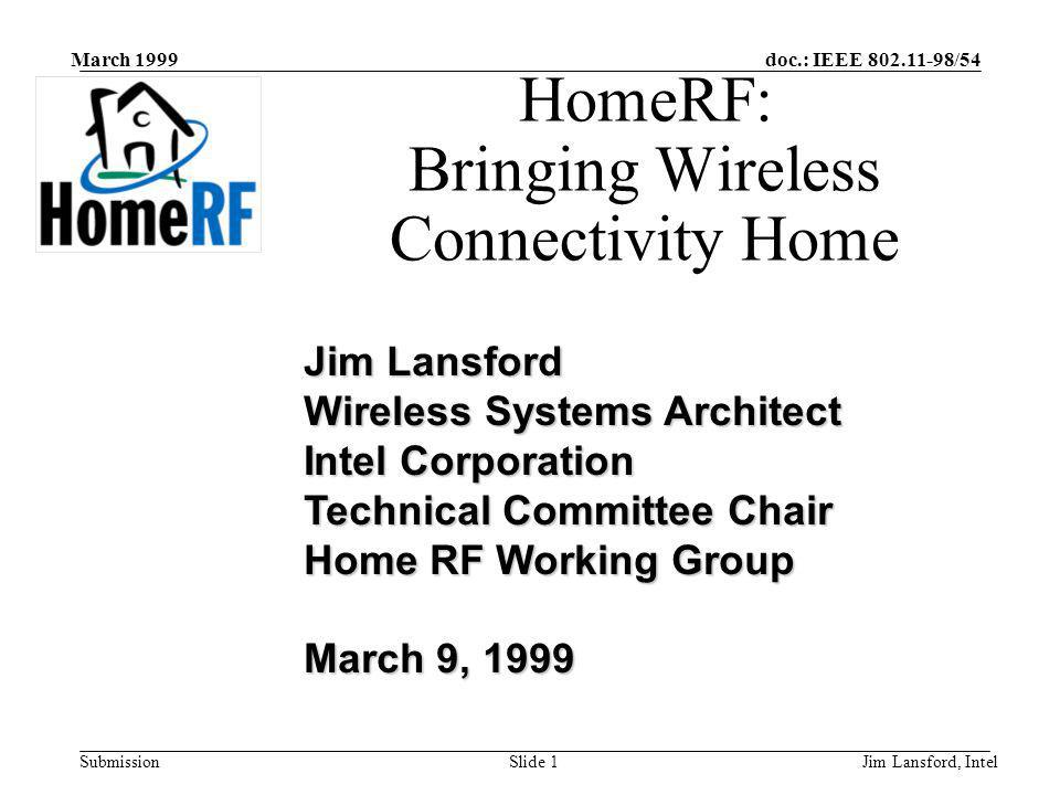 doc.: IEEE 802.11-98/54 Submission March 1999 Jim Lansford, IntelSlide 1 HomeRF: Bringing Wireless Connectivity Home Jim Lansford Wireless Systems Arc