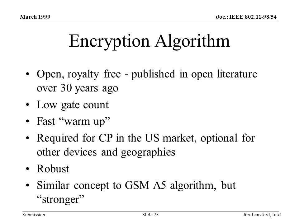 doc.: IEEE 802.11-98/54 Submission March 1999 Jim Lansford, IntelSlide 23 Encryption Algorithm Open, royalty free - published in open literature over 30 years ago Low gate count Fast warm up Required for CP in the US market, optional for other devices and geographies Robust Similar concept to GSM A5 algorithm, but stronger