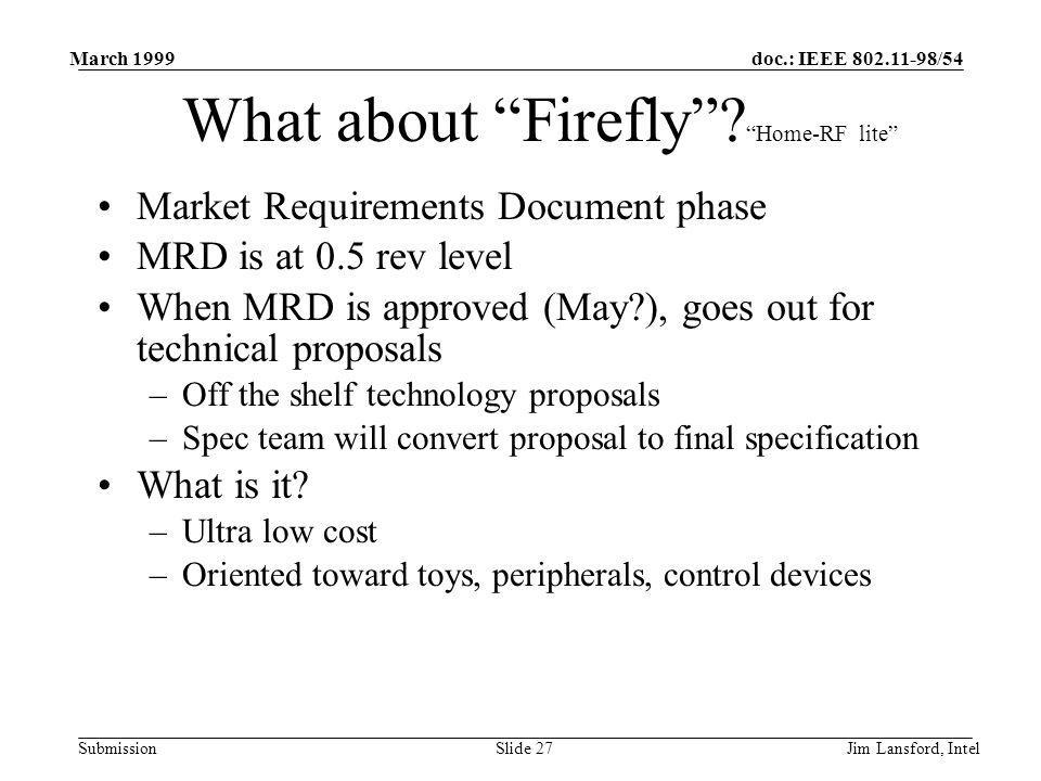 doc.: IEEE 802.11-98/54 Submission March 1999 Jim Lansford, IntelSlide 27 What about Firefly? Home-RF lite Market Requirements Document phase MRD is a