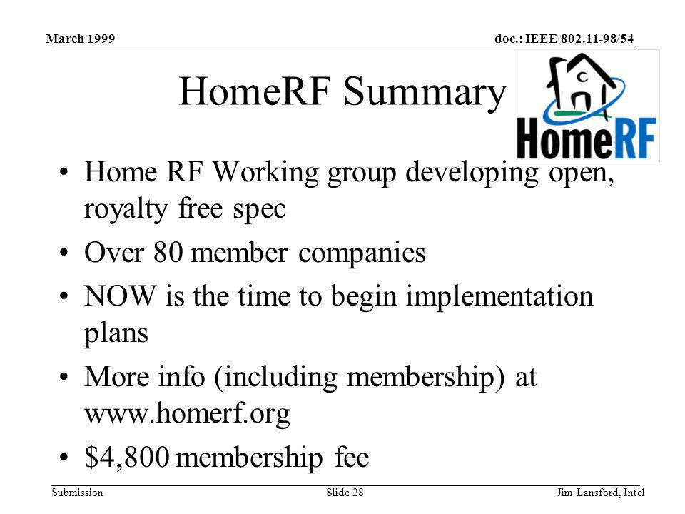 doc.: IEEE 802.11-98/54 Submission March 1999 Jim Lansford, IntelSlide 28 HomeRF Summary Home RF Working group developing open, royalty free spec Over