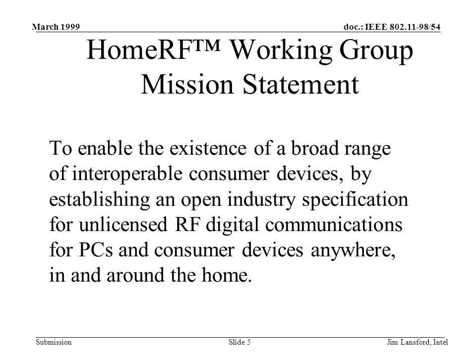 doc.: IEEE 802.11-98/54 Submission March 1999 Jim Lansford, IntelSlide 5 HomeRF Working Group Mission Statement To enable the existence of a broad range of interoperable consumer devices, by establishing an open industry specification for unlicensed RF digital communications for PCs and consumer devices anywhere, in and around the home.