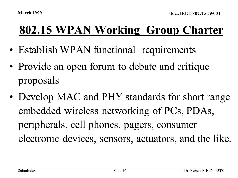 doc.: IEEE 802.15-99/004 Submission March 1999 Dr. Robert F. Heile, GTESlide 16 Establish WPAN functional requirements Provide an open forum to debate