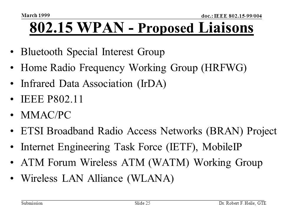 doc.: IEEE 802.15-99/004 Submission March 1999 Dr. Robert F. Heile, GTESlide 25 802.15 WPAN - Proposed Liaisons Bluetooth Special Interest Group Home