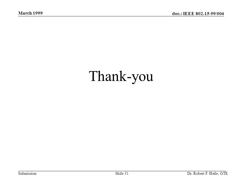 doc.: IEEE 802.15-99/004 Submission March 1999 Dr. Robert F. Heile, GTESlide 31 Thank-you