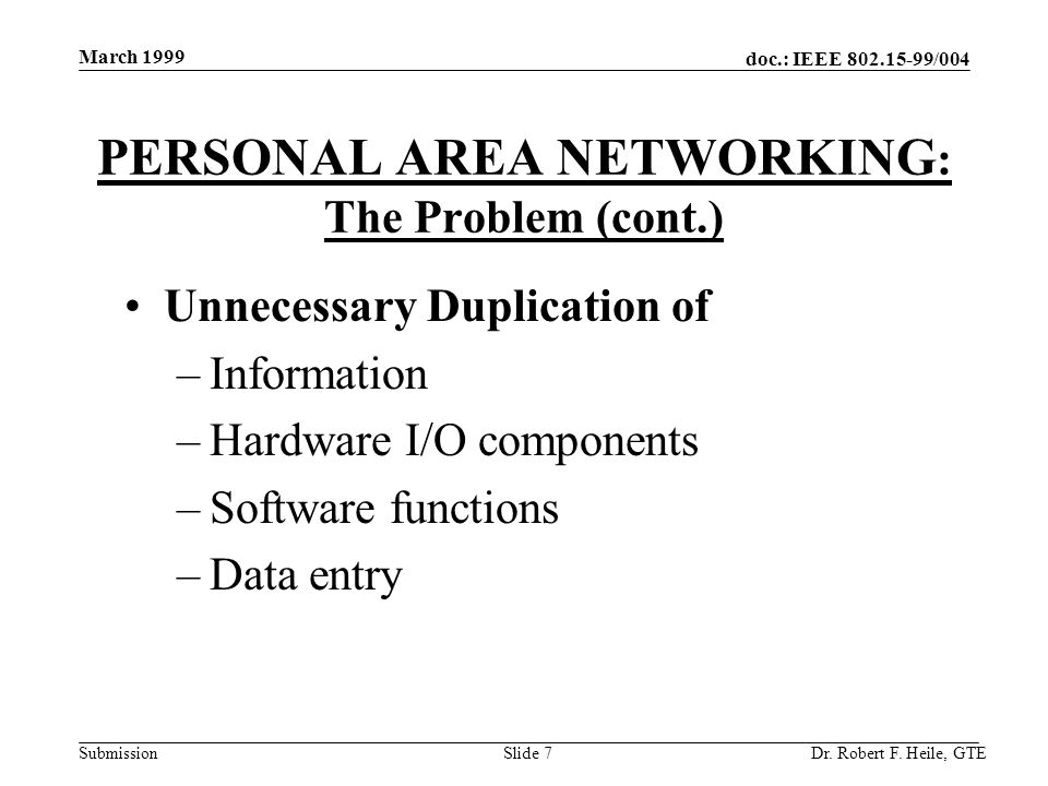 doc.: IEEE 802.15-99/004 Submission March 1999 Dr. Robert F. Heile, GTESlide 7 PERSONAL AREA NETWORKING : The Problem (cont.) Unnecessary Duplication