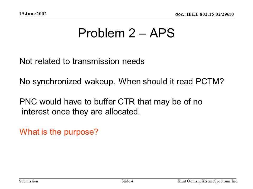 19 June 2002 doc.: IEEE 802.15-02/296r0 Knut Odman, XtremeSpectrum Inc.Slide 4Submission Problem 2 – APS Not related to transmission needs No synchronized wakeup.