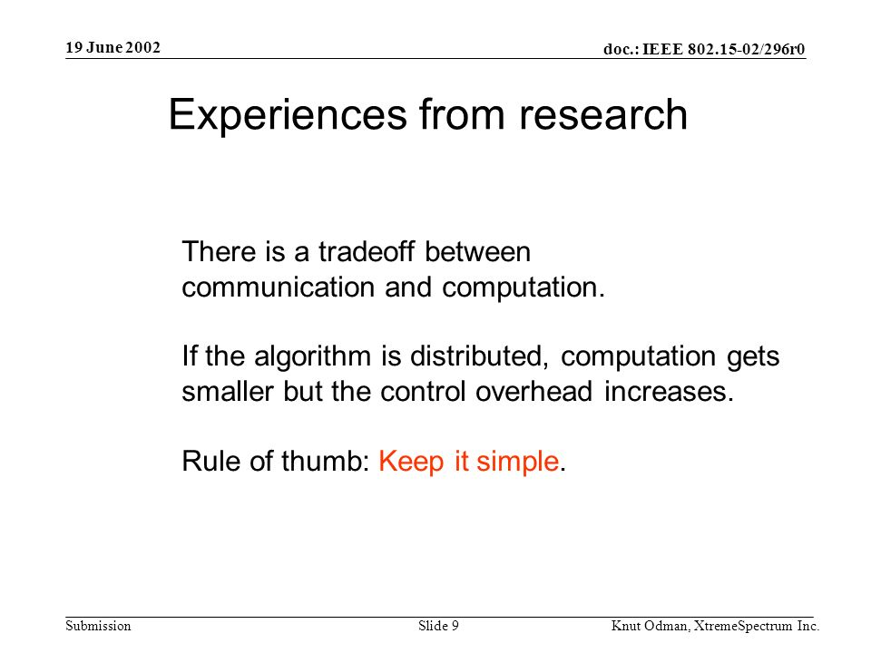 19 June 2002 doc.: IEEE 802.15-02/296r0 Knut Odman, XtremeSpectrum Inc.Slide 9Submission Experiences from research There is a tradeoff between communication and computation.