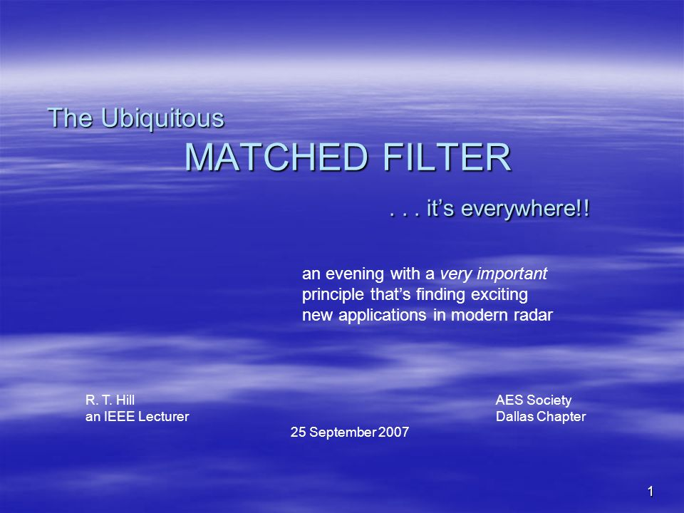 1 The Ubiquitous MATCHED FILTER... its everywhere!! an evening with a very important principle thats finding exciting new applications in modern radar