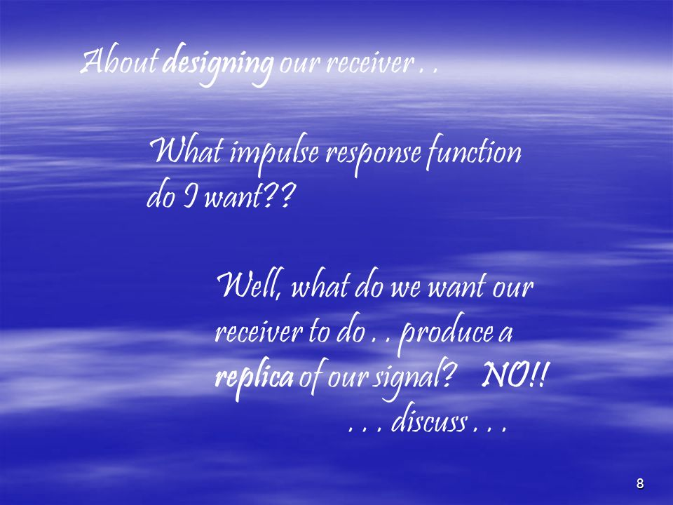 8 About designing our receiver.. What impulse response function do I want?? Well, what do we want our receiver to do.. produce a replica of our signal