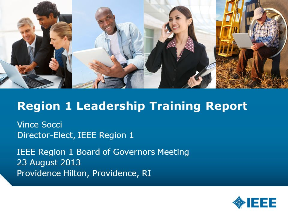 12-CRS-0106 12/12 Region 1 Leadership Training Report Vince Socci Director-Elect, IEEE Region 1 IEEE Region 1 Board of Governors Meeting 23 August 2013 Providence Hilton, Providence, RI