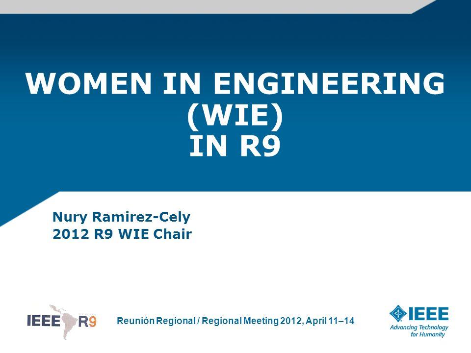 Reunión Regional / Regional Meeting 2012, April 11–14 WOMEN IN ENGINEERING (WIE) IN R9 Nury Ramirez-Cely 2012 R9 WIE Chair