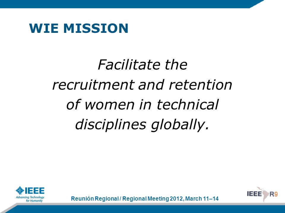 Reunión Regional / Regional Meeting 2012, March 11–14 WIE VISION A vibrant community of IEEE women and men collectively using their diverse talents to innovate for the benefit of humanity.