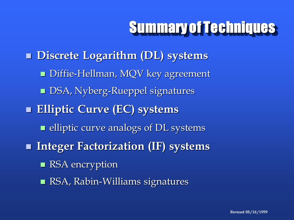 Revised 08/16/1999 Summary of Techniques Discrete Logarithm (DL) systems Discrete Logarithm (DL) systems Diffie-Hellman, MQV key agreement Diffie-Hellman, MQV key agreement DSA, Nyberg-Rueppel signatures DSA, Nyberg-Rueppel signatures Elliptic Curve (EC) systems Elliptic Curve (EC) systems elliptic curve analogs of DL systems elliptic curve analogs of DL systems Integer Factorization (IF) systems Integer Factorization (IF) systems RSA encryption RSA encryption RSA, Rabin-Williams signatures RSA, Rabin-Williams signatures