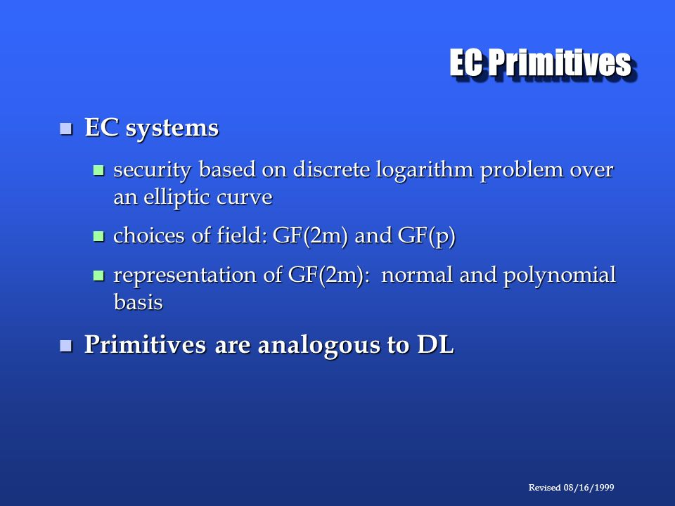 Revised 08/16/1999 EC Primitives EC systems EC systems security based on discrete logarithm problem over an elliptic curve security based on discrete logarithm problem over an elliptic curve choices of field: GF(2m) and GF(p) choices of field: GF(2m) and GF(p) representation of GF(2m): normal and polynomial basis representation of GF(2m): normal and polynomial basis Primitives are analogous to DL Primitives are analogous to DL